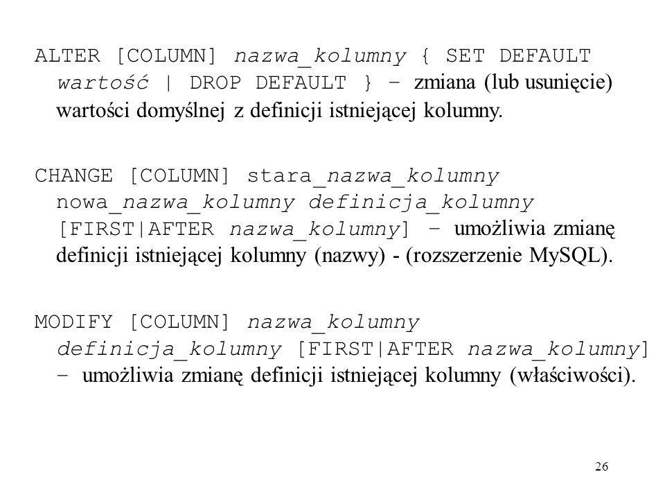 ALTER [COLUMN] nazwa_kolumny { SET DEFAULT wartość | DROP DEFAULT } – zmiana (lub usunięcie) wartości domyślnej z definicji istniejącej kolumny.